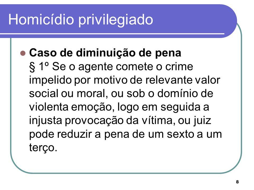 8 Homicídio privilegiado Caso de diminuição de pena § 1º Se o agente comete o crime impelido por motivo de relevante valor social ou moral, ou sob o d