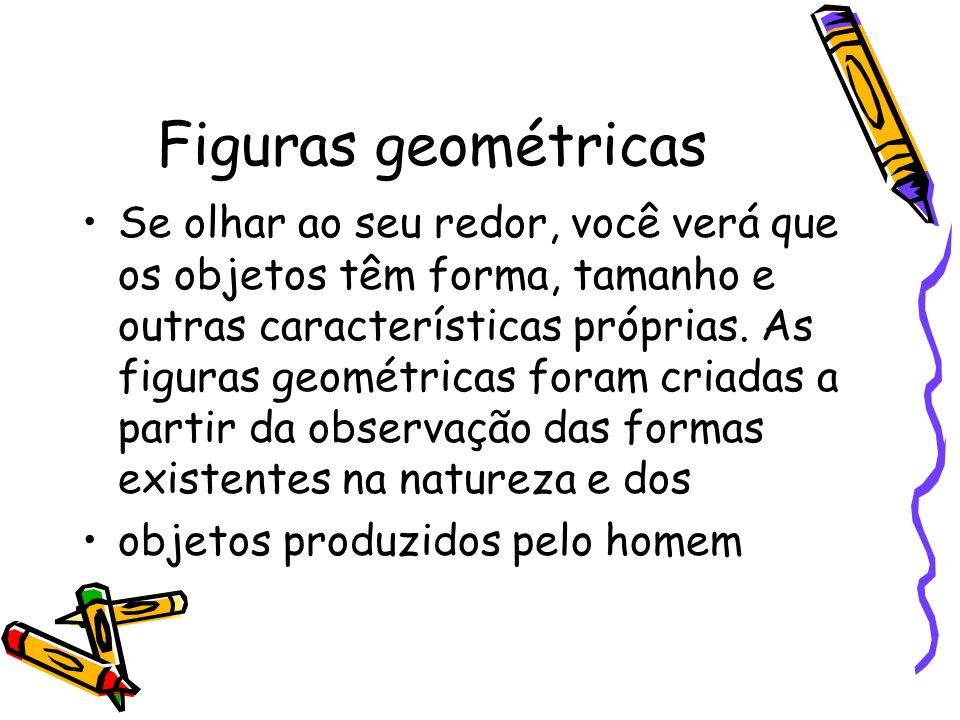Figuras geométricas Se olhar ao seu redor, você verá que os objetos têm forma, tamanho e outras características próprias. As figuras geométricas foram
