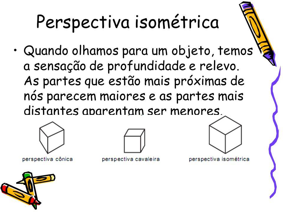 Perspectiva isométrica Quando olhamos para um objeto, temos a sensação de profundidade e relevo. As partes que estão mais próximas de nós parecem maio