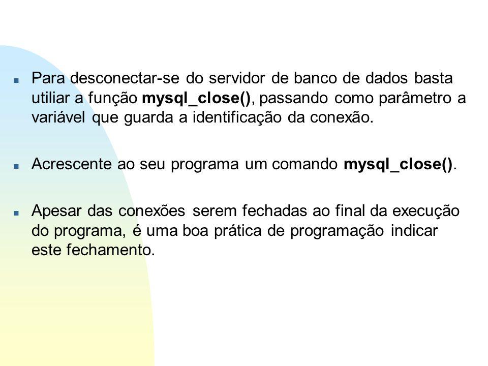 n Para desconectar-se do servidor de banco de dados basta utiliar a função mysql_close(), passando como parâmetro a variável que guarda a identificaçã