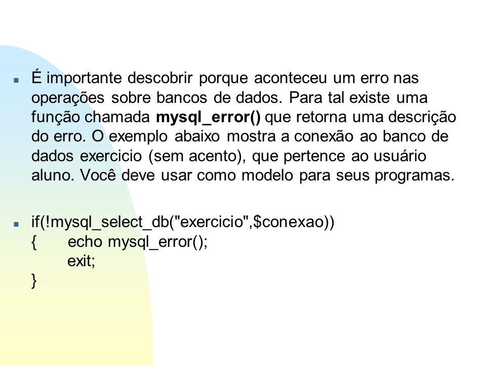 n É importante descobrir porque aconteceu um erro nas operações sobre bancos de dados. Para tal existe uma função chamada mysql_error() que retorna um