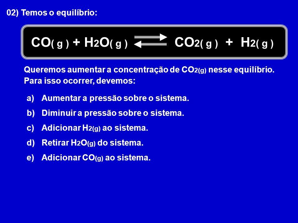02) Temos o equilíbrio: Queremos aumentar a concentração de CO 2(g) nesse equilíbrio. Para isso ocorrer, devemos: a)Aumentar a pressão sobre o sistema