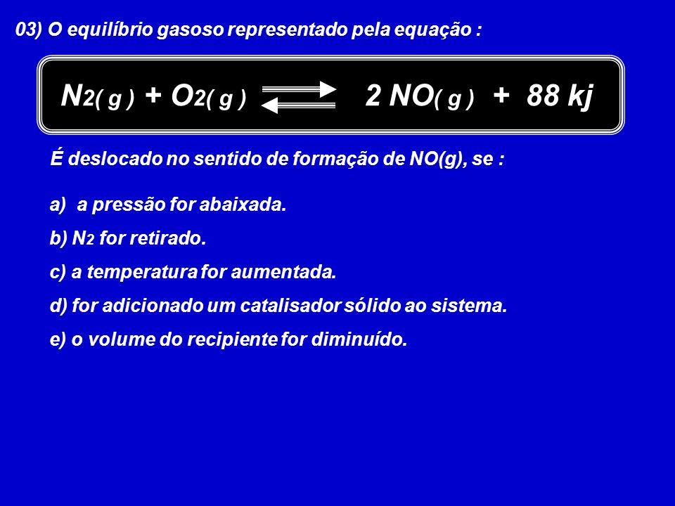 03) O equilíbrio gasoso representado pela equação : N 2( g ) + O 2( g ) 2 NO ( g ) + 88 kj É deslocado no sentido de formação de NO(g), se : a) a pres