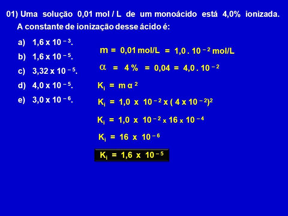 01) Uma solução 0,01 mol / L de um monoácido está 4,0% ionizada. A constante de ionização desse ácido é: m = 0,01 mol/L = 4 % = 1,0. 10 – 2 mol/L = 0,