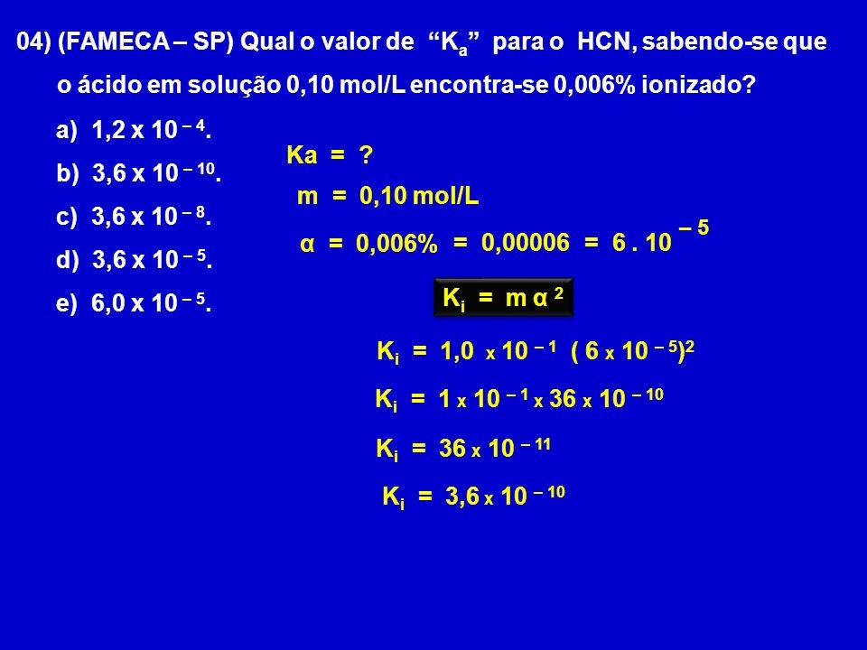 04) (FAMECA – SP) Qual o valor de K a para o HCN, sabendo-se que o ácido em solução 0,10 mol/L encontra-se 0,006% ionizado? α = 0,006% Ka = ? m = 0,10