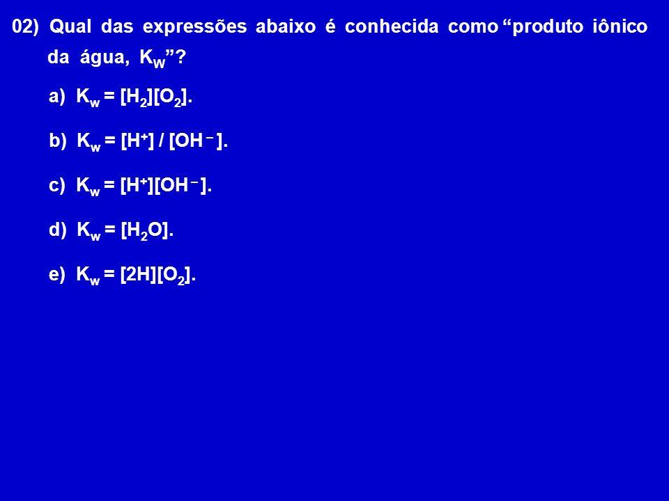 02) Qual das expressões abaixo é conhecida como produto iônico da água, K W ? a) K w = [H 2 ][O 2 ]. b) K w = [H + ] / [OH – ]. c) K w = [H + ][OH – ]