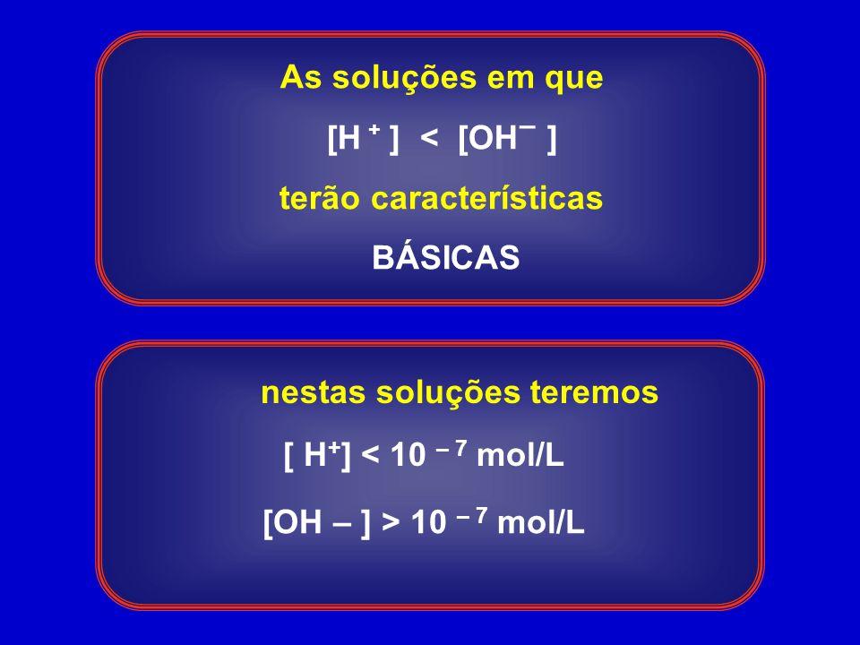 As soluções em que [H ] < [OH ] terão características BÁSICAS + – nestas soluções teremos [ H + ] < 10 – 7 mol/L [OH – ] > 10 – 7 mol/L
