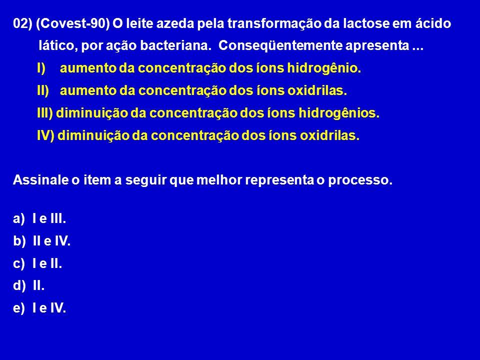 02) (Covest-90) O leite azeda pela transformação da lactose em ácido lático, por ação bacteriana. Conseqüentemente apresenta... I) aumento da concentr