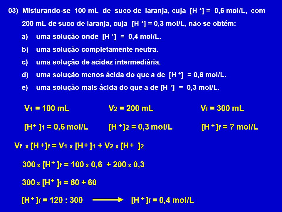 03) Misturando-se 100 mL de suco de laranja, cuja [H + ] = 0,6 mol/L, com 200 mL de suco de laranja, cuja [H + ] = 0,3 mol/L, não se obtém: a) uma sol
