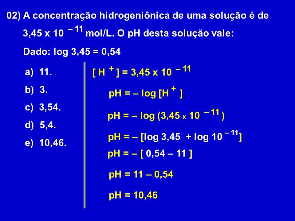02) A concentração hidrogeniônica de uma solução é de 3,45 x 10 mol/L. O pH desta solução vale: – 11 Dado: log 3,45 = 0,54 a) 11. b) 3. c) 3,54. d) 5,