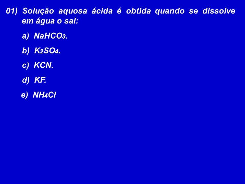 01) Solução aquosa ácida é obtida quando se dissolve em água o sal: a) NaHCO 3. b) K 2 SO 4. c) KCN. d) KF. e) NH 4 Cl
