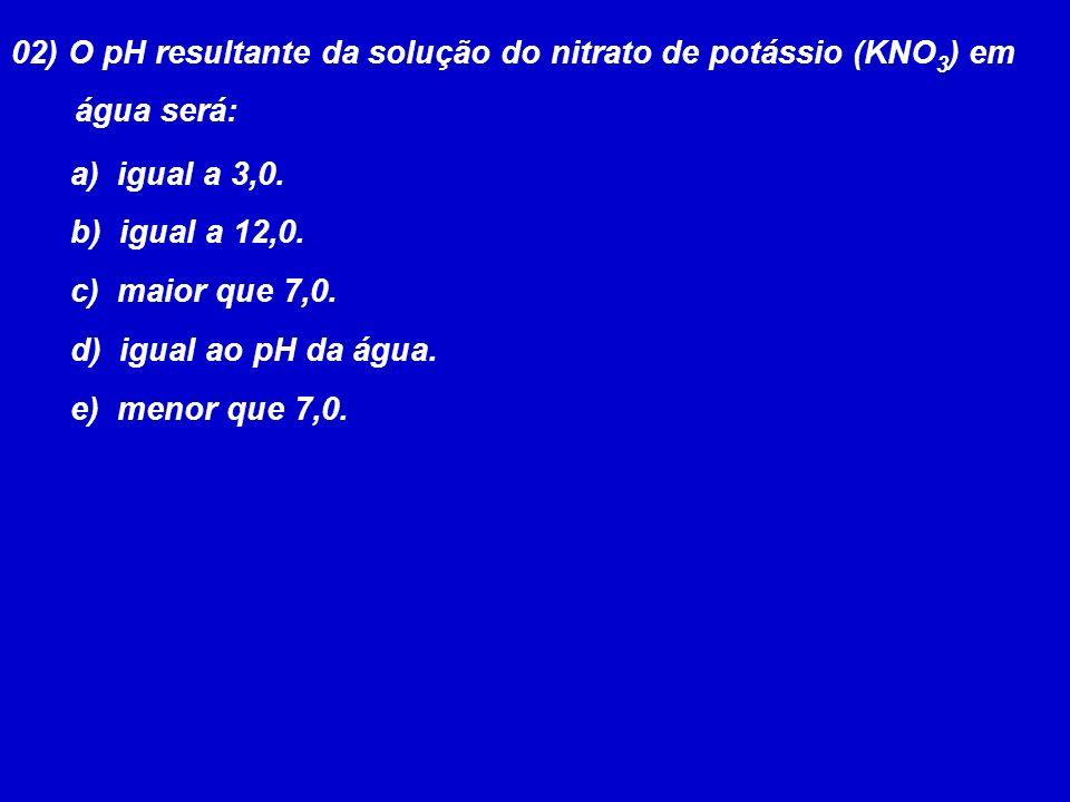 02) O pH resultante da solução do nitrato de potássio (KNO 3 ) em água será: a) igual a 3,0. b) igual a 12,0. c) maior que 7,0. d) igual ao pH da água