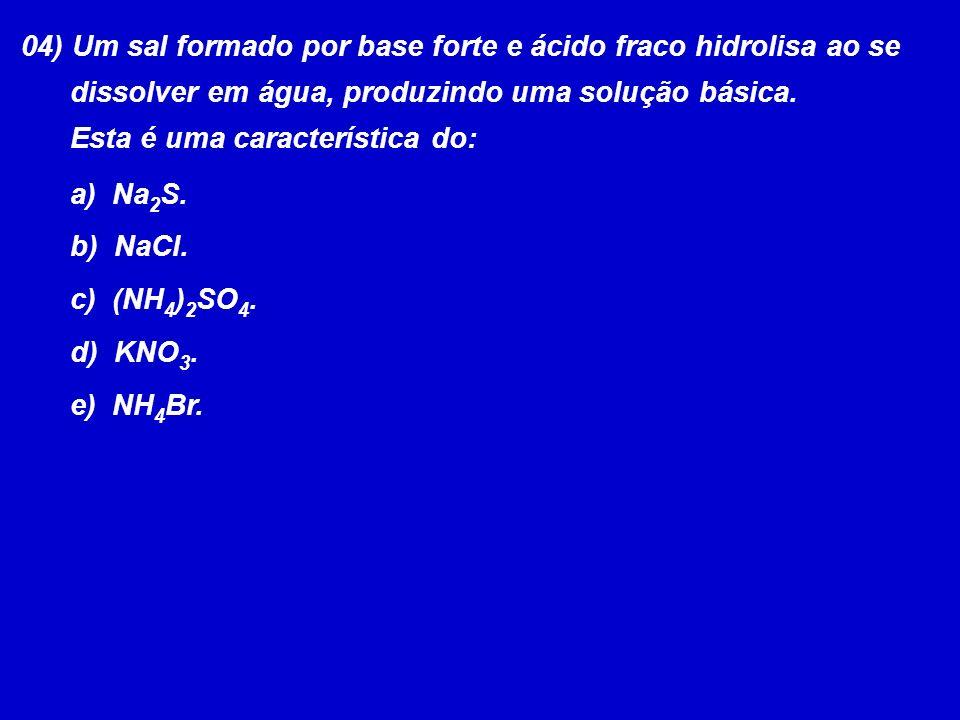 04) Um sal formado por base forte e ácido fraco hidrolisa ao se dissolver em água, produzindo uma solução básica. Esta é uma característica do: a) Na