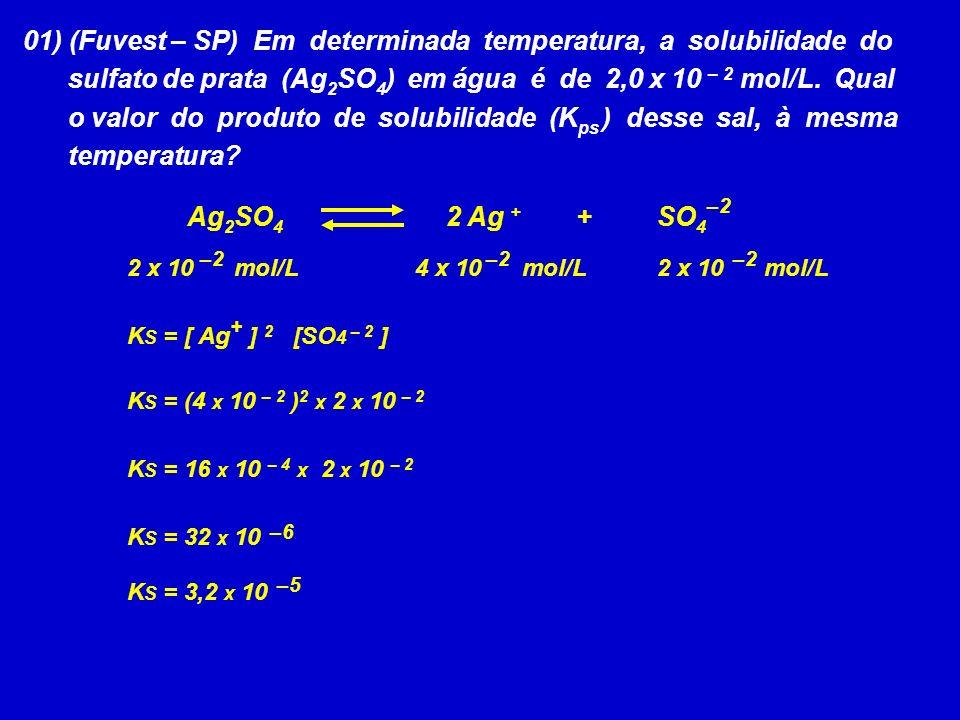 K S = [ Ag + ] 2 [SO 4 – 2 ] –2 2 x 10 mol/L 01) (Fuvest – SP) Em determinada temperatura, a solubilidade do sulfato de prata (Ag 2 SO 4 ) em água é d