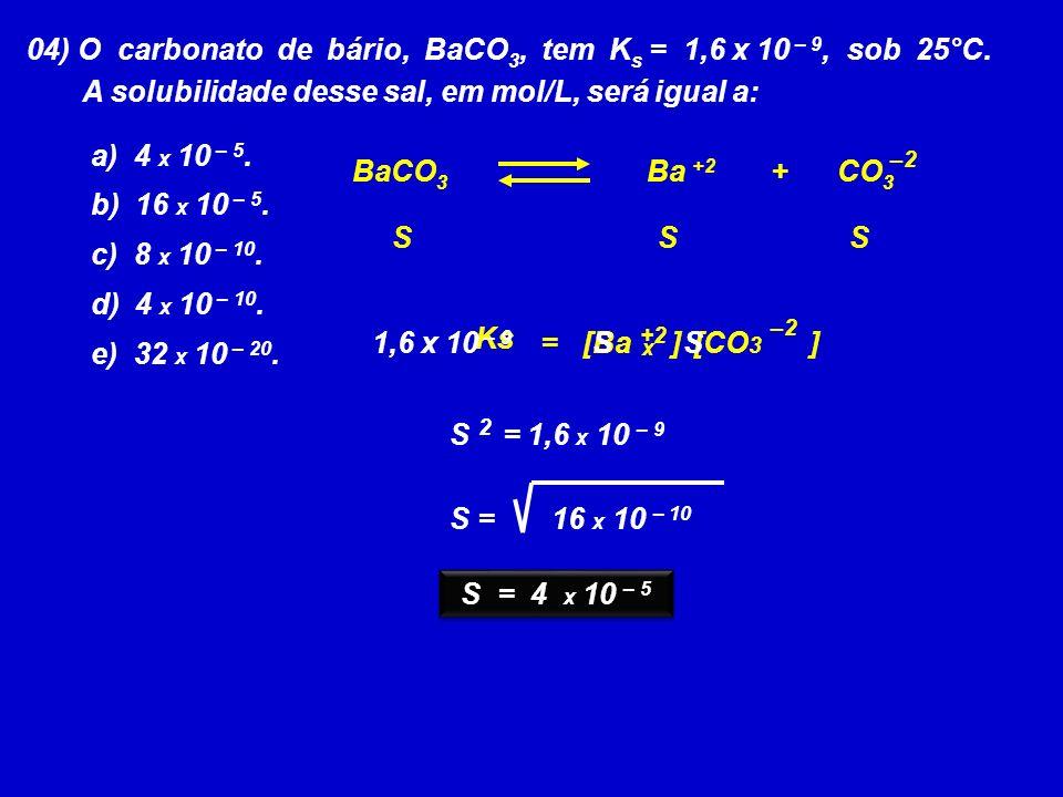 04) O carbonato de bário, BaCO 3, tem K s = 1,6 x 10 – 9, sob 25°C. A solubilidade desse sal, em mol/L, será igual a: a) 4 x 10 – 5. b) 16 x 10 – 5. c