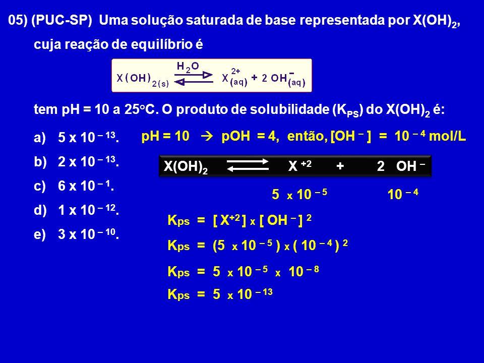 05) (PUC-SP) Uma solução saturada de base representada por X(OH) 2, cuja reação de equilíbrio é tem pH = 10 a 25°C. O produto de solubilidade (K PS )