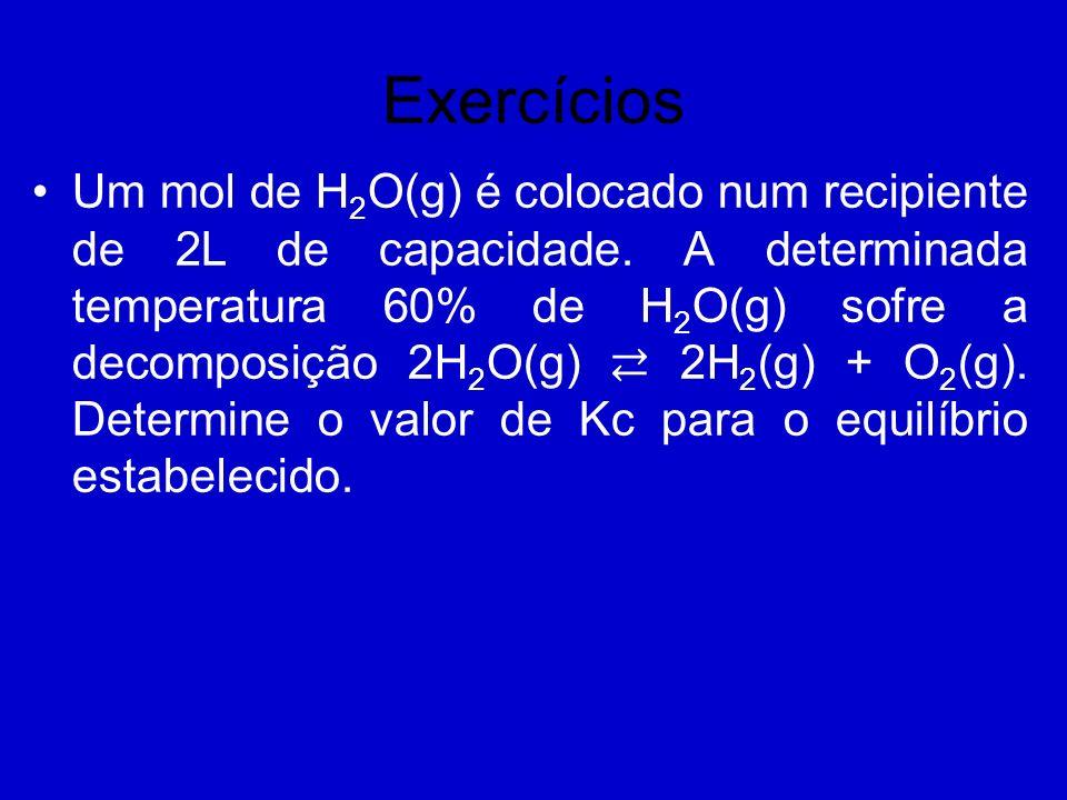 Exercícios Um mol de H 2 O(g) é colocado num recipiente de 2L de capacidade. A determinada temperatura 60% de H 2 O(g) sofre a decomposição 2H 2 O(g)