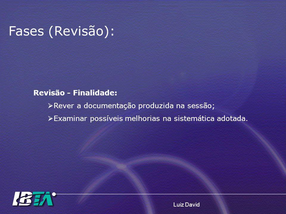 Luiz David Fases (Revisão): Revisão - Finalidade: Rever a documentação produzida na sessão; Examinar possíveis melhorias na sistemática adotada.