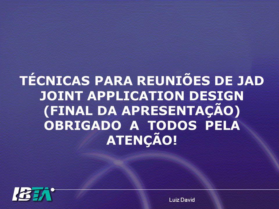 Luiz David TÉCNICAS PARA REUNIÕES DE JAD JOINT APPLICATION DESIGN (FINAL DA APRESENTAÇÃO) OBRIGADO A TODOS PELA ATENÇÃO!