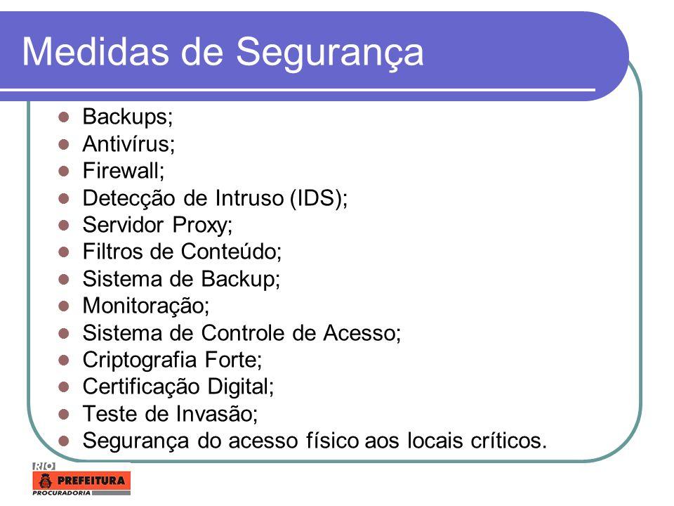 Medidas de Segurança Backups; Antivírus; Firewall; Detecção de Intruso (IDS); Servidor Proxy; Filtros de Conteúdo; Sistema de Backup; Monitoração; Sis