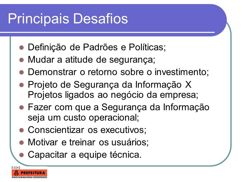 Principais Desafios Definição de Padrões e Políticas; Mudar a atitude de segurança; Demonstrar o retorno sobre o investimento; Projeto de Segurança da