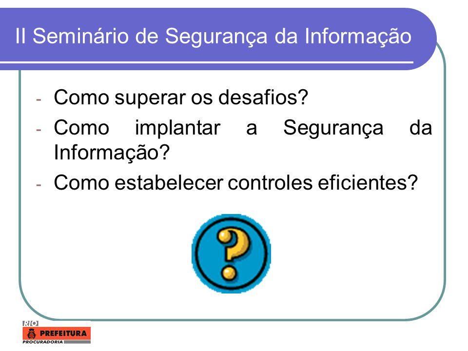 II Seminário de Segurança da Informação - Como superar os desafios? - Como implantar a Segurança da Informação? - Como estabelecer controles eficiente