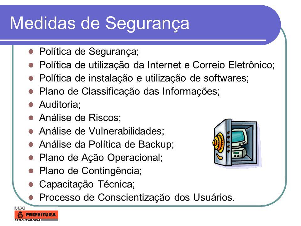 Medidas de Segurança Backups; Antivírus; Firewall; Detecção de Intruso (IDS); Servidor Proxy; Filtros de Conteúdo; Sistema de Backup; Monitoração; Sistema de Controle de Acesso; Criptografia Forte; Certificação Digital; Teste de Invasão; Segurança do acesso físico aos locais críticos.
