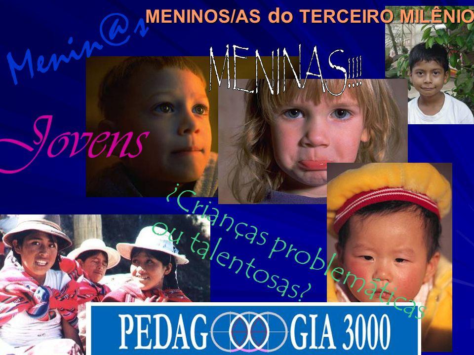 MENINOS/AS do TERCEIRO MILÊNIO Jovens ¿Crianças problemáticas ou talentosas? Menin@s