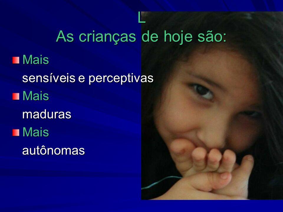 L As crianças de hoje são: Mais sensíveis e perceptivas sensíveis e perceptivasMais maduras madurasMais autônomas autônomas