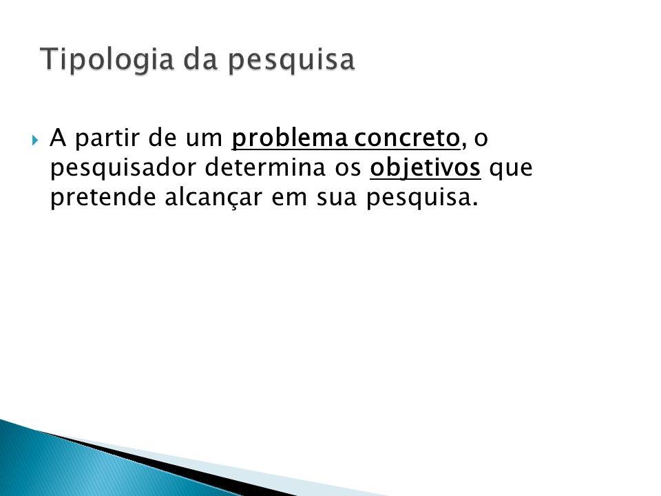 A partir de um problema concreto, o pesquisador determina os objetivos que pretende alcançar em sua pesquisa.