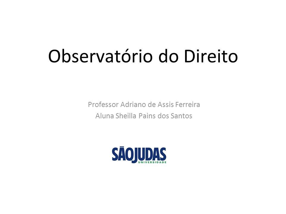 Observatório do Direito Professor Adriano de Assis Ferreira Aluna Sheilla Pains dos Santos