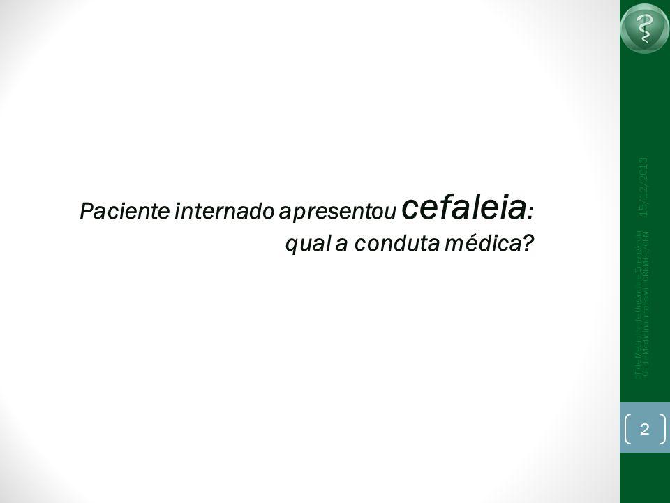 Paciente internado apresentou cefaleia : qual a conduta médica? 15/12/2013 CT de Medicina de Urgência e Emergência CT de Medicina Intensiva - CREMEC/C