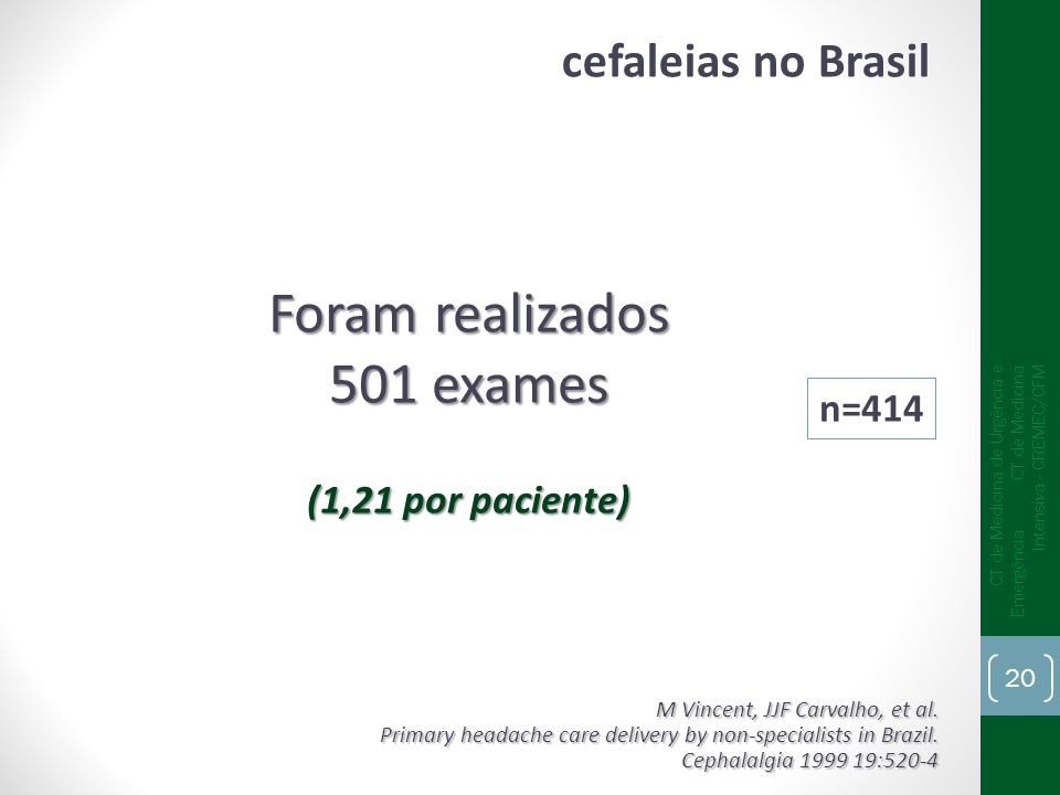 Foram realizados 501 exames (1,21 por paciente) n=414 M Vincent, JJF Carvalho, et al. Primary headache care delivery by non-specialists in Brazil. Cep