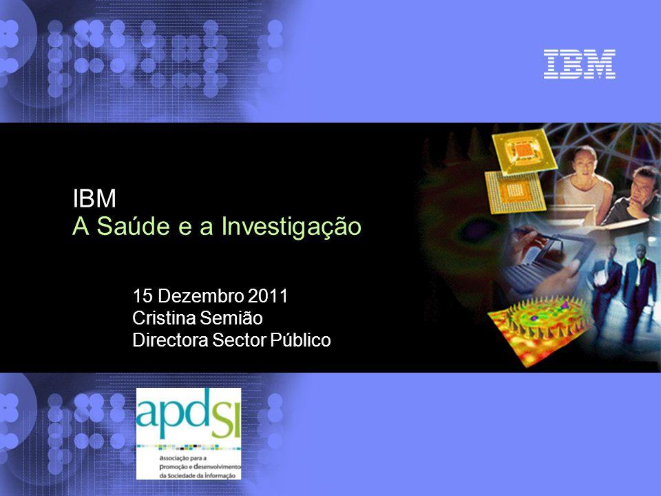 15 Dezembro 2011 Cristina Semião Directora Sector Público IBM A Saúde e a Investigação
