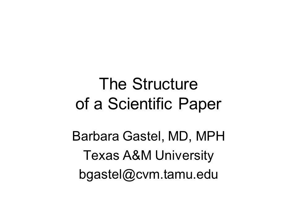 The Structure of a Scientific Paper Barbara Gastel, MD, MPH Texas A&M University bgastel@cvm.tamu.edu