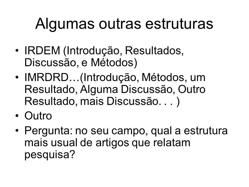 Algumas outras estruturas IRDEM (Introdução, Resultados, Discussão, e Métodos) IMRDRD…(Introdução, Métodos, um Resultado, Alguma Discussão, Outro Resu