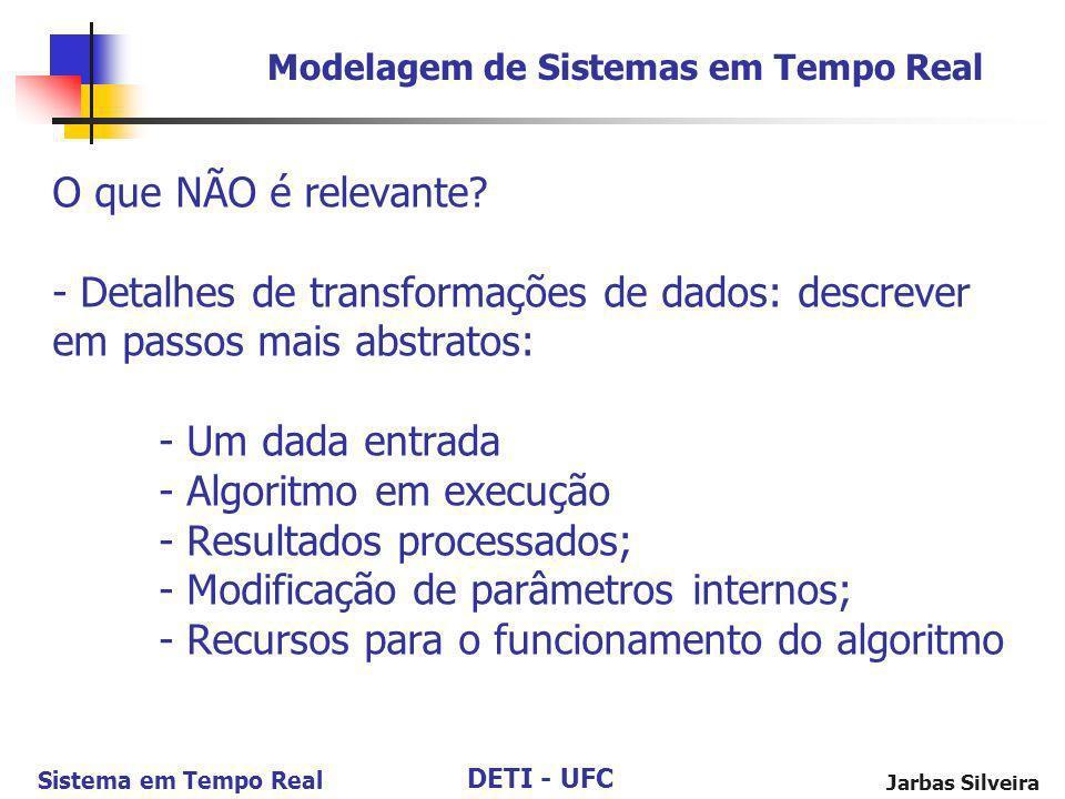 DETI - UFC Sistema em Tempo Real Jarbas Silveira O que NÃO é relevante? - Detalhes de transformações de dados: descrever em passos mais abstratos: - U