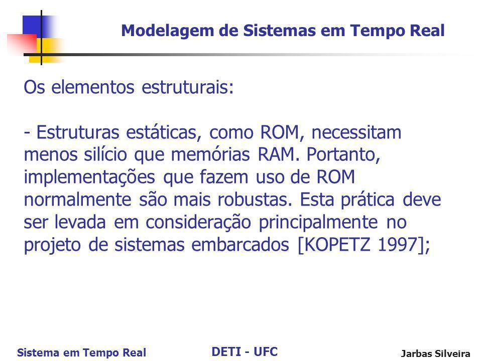 DETI - UFC Sistema em Tempo Real Jarbas Silveira Os elementos estruturais: - Estruturas estáticas, como ROM, necessitam menos silício que memórias RAM