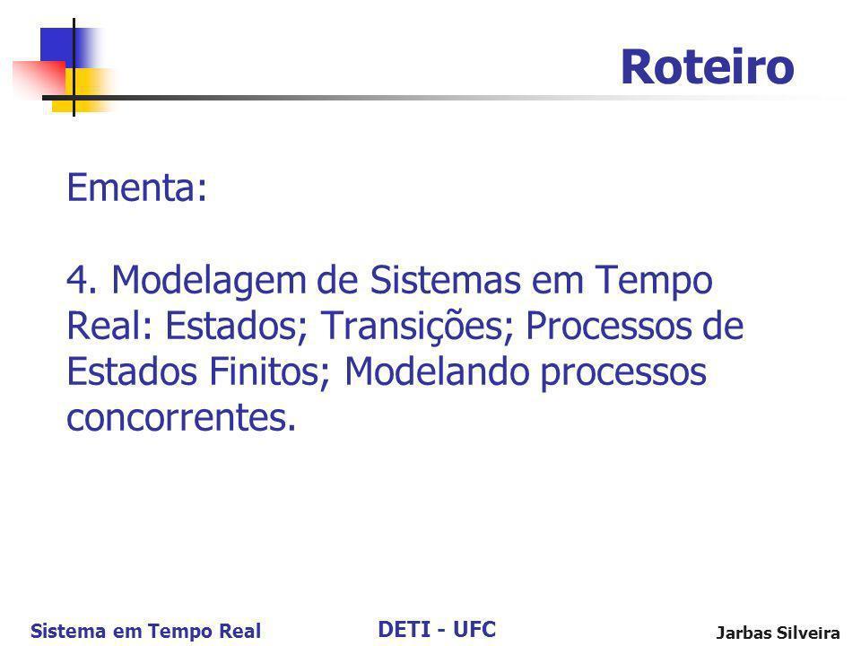 DETI - UFC Sistema em Tempo Real Jarbas Silveira Ementa: 4. Modelagem de Sistemas em Tempo Real: Estados; Transições; Processos de Estados Finitos; Mo