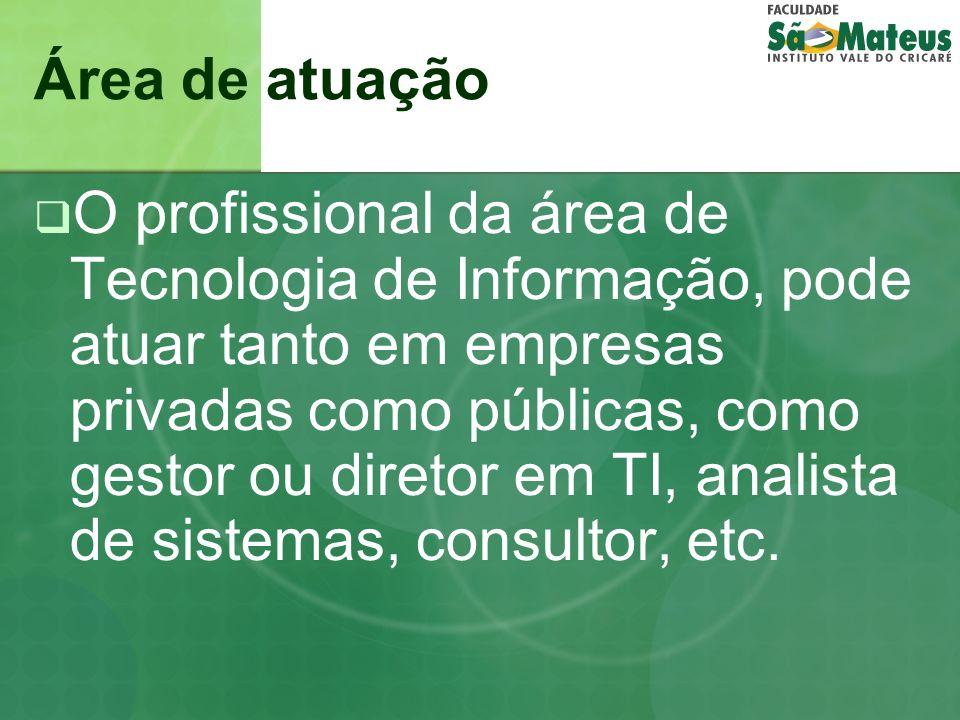 Área de atuação O profissional da área de Tecnologia de Informação, pode atuar tanto em empresas privadas como públicas, como gestor ou diretor em TI,