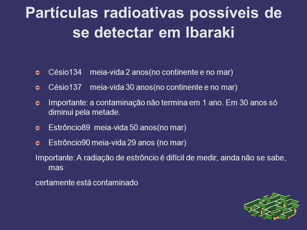 Partículas radioativas possíveis de se detectar em Ibaraki Césio134 meia-vida 2 anos(no continente e no mar) Césio137 meia-vida 30 anos(no continente