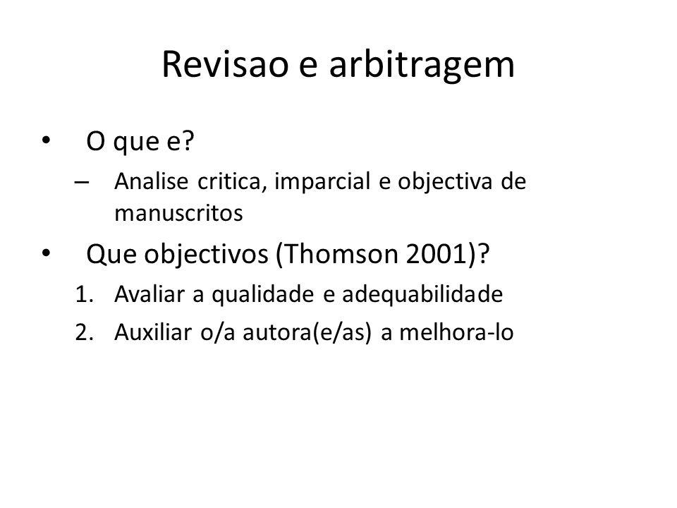 Revisao e arbitragem O que e? – Analise critica, imparcial e objectiva de manuscritos Que objectivos (Thomson 2001)? 1.Avaliar a qualidade e adequabil