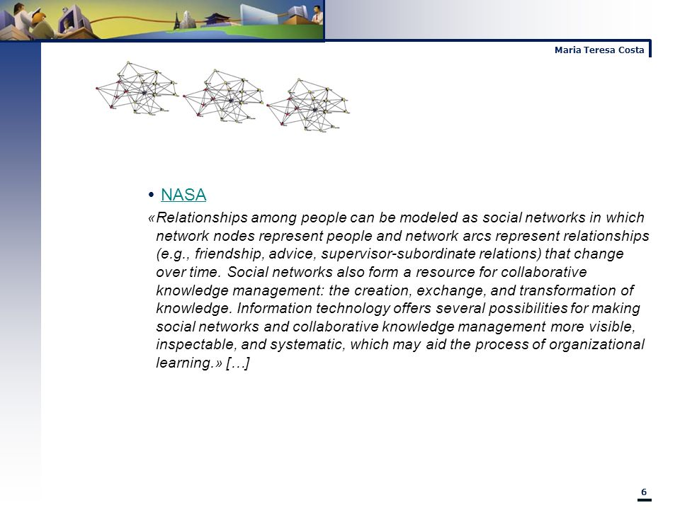 Maria Teresa Costa 6 NASA «Relationships among people can be modeled as social networks in which network nodes represent people and network arcs repre