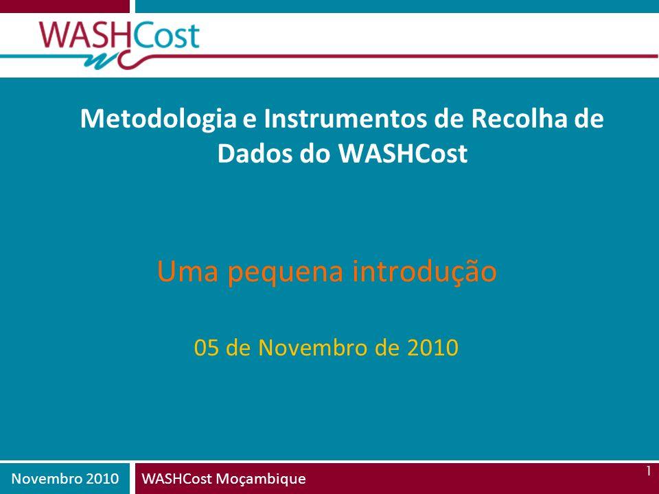 Novembro 2010WASHCost Moçambique 1 Metodologia e Instrumentos de Recolha de Dados do WASHCost Uma pequena introdução 05 de Novembro de 2010
