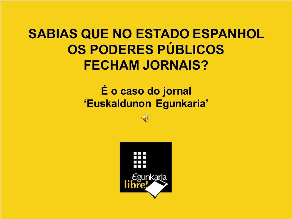 SABIAS QUE NO ESTADO ESPANHOL OS PODERES PÚBLICOS FECHAM JORNAIS? É o caso do jornal Euskaldunon Egunkaria
