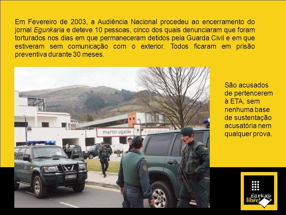 Em Fevereiro de 2003, a Audiência Nacional procedeu ao encerramento do jornal Egunkaria e deteve 10 pessoas, cinco dos quais denunciaram que foram tor