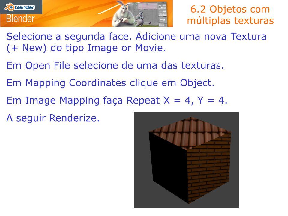 6.2 Objetos com múltiplas texturas Selecione a segunda face. Adicione uma nova Textura (+ New) do tipo Image or Movie. Em Open File selecione de uma d