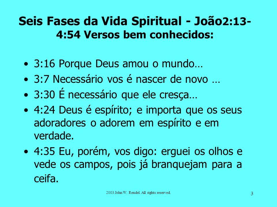 2003 John W. Rendel. All rights reserved. 3 Seis Fases da Vida Spiritual - João 2:13- 4:54 Versos bem conhecidos: 3:16 Porque Deus amou o mundo… 3:7 N