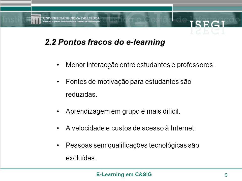 E-Learning em C&SIG 9 2.2 Pontos fracos do e-learning Menor interacção entre estudantes e professores. Fontes de motivação para estudantes são reduzid