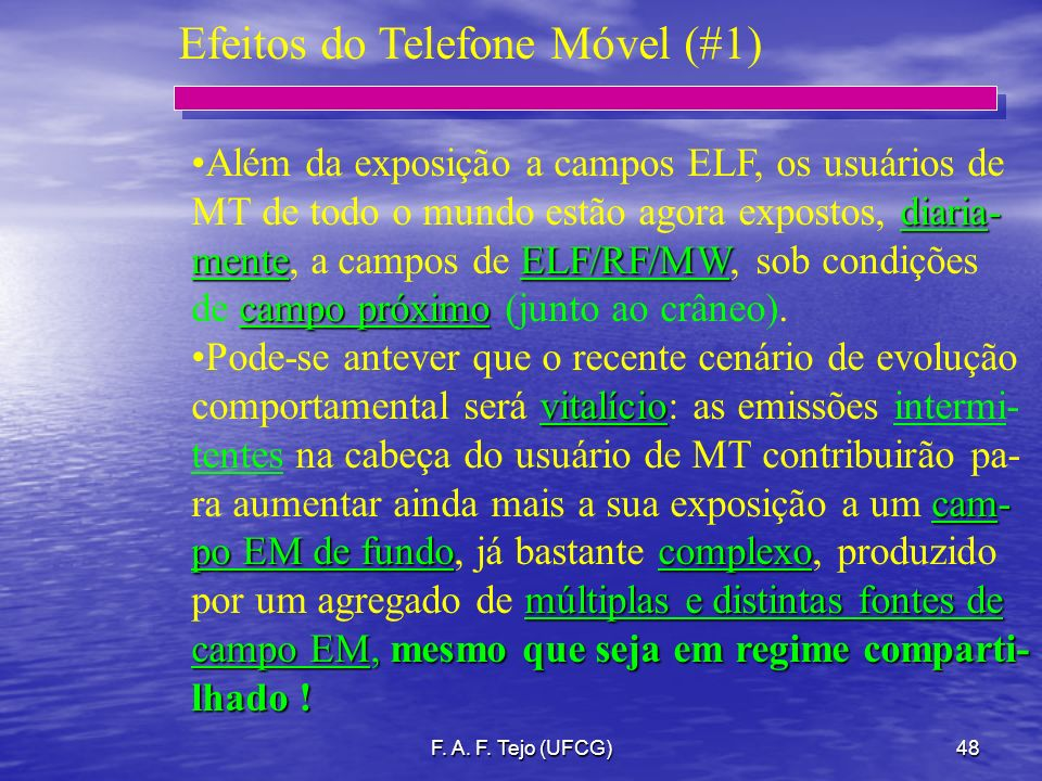 F. A. F. Tejo (UFCG)48 Efeitos do Telefone Móvel (#1) Além da exposição a campos ELF, os usuários de diaria- MT de todo o mundo estão agora expostos,
